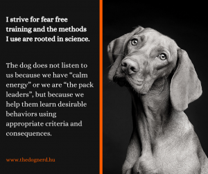 "I strive for fear free training and the methods I use are rooted in science. The dog does not listen to us because we have ""calm energy"" or we are ""the pack leaders"", but because we help them learn desirable behaviors using appropriate criteria and consequences."