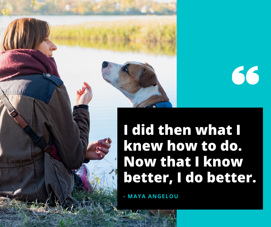 I did then what I knew how to do. Now that I know better, I do better.